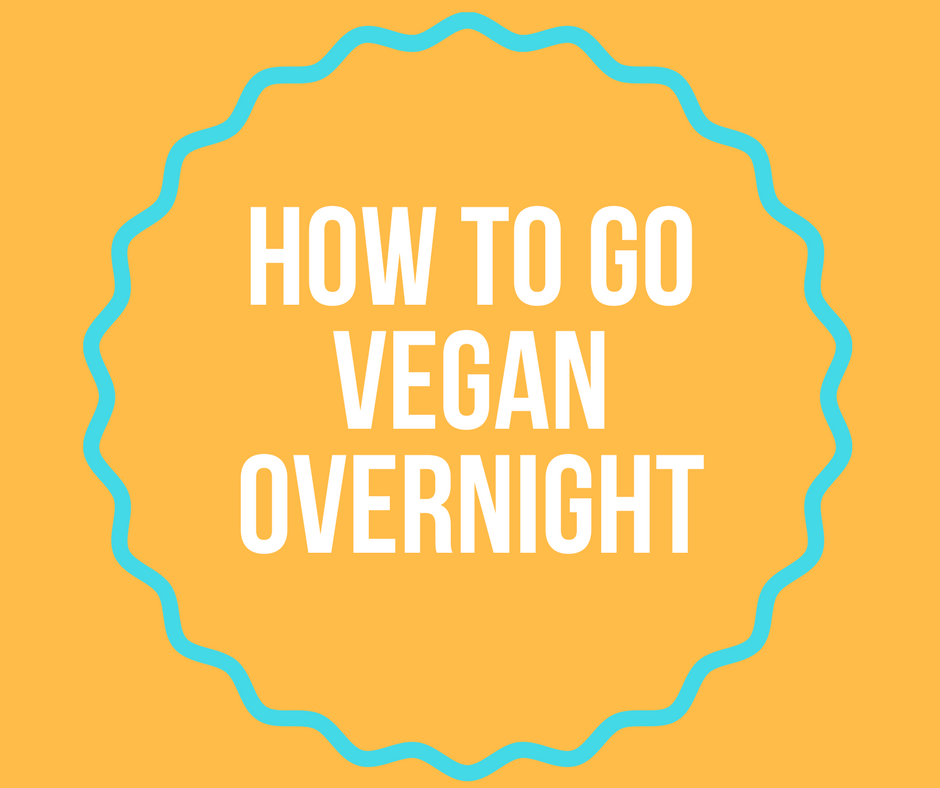 How to go Vegan Overnight